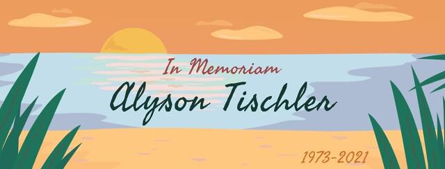 In Memoriam Alyson Tischler